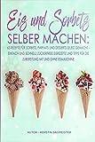Eis und Sorbets selber machen: 63 Rezepte für Sorbets, Parfaits und Desserts selbst gemacht -...