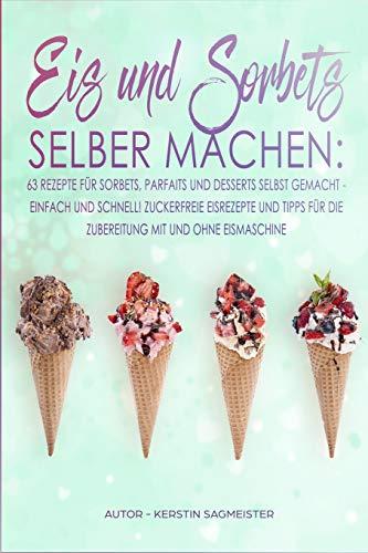 Eis und Sorbets selber machen: 63 Rezepte für Sorbets, Parfaits und Desserts selbst gemacht - Einfach und schnell! Zuckerfreie Eisrezepte und Tipps für die Zubereitung mit und ohne Eismaschine