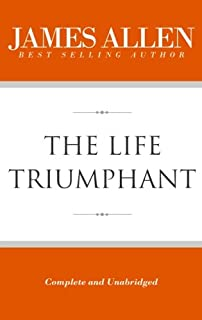 The Life Triumphant (Complete and Unabridged) (The Works of James Allen)