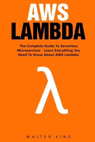 AWS Lambda: The Complete Guide To Serverless Microservices - Learn Everything You Need To Know About AWS Lambda! (AWS Lambda For Beginners, Serverless Microservices)