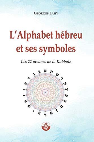 L'Alphabet hébreu et ses symboles: Les 22 arcanes de la Kabbale