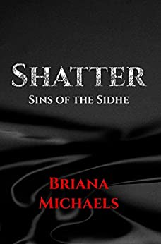 Shatter (Sins of the Sidhe Book 1) by [Briana Michaels]