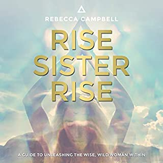 Rise Sister Rise     A Guide to Unleashing the Wise, Wild Woman Within              Written by:                                                                                                                                 Rebecca Campbell                               Narrated by:                                                                                                                                 Rebecca Campbell                      Length: 6 hrs and 38 mins     91 ratings     Overall 4.8