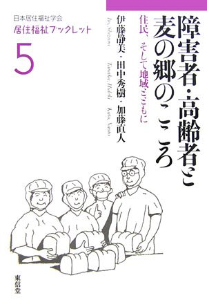 障害者・高齢者と麦の郷のこころ―住民、そして地域とともに (居住福祉ブックレット)