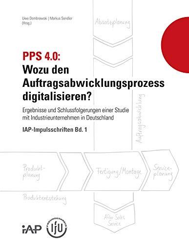 PPS 4.0: Wozu den Auftragsabwicklungsprozess digitalisieren?: Ergebnisse und Schlussfolgerungen einer Studie mit Industrieunternehmen in Deutschland