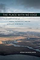 The Place With No Edge: An Intimate History of People, Technology, and the Mississippi River Delta (The Natural World of the Gulf South)