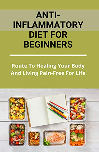 Anti-Inflammatory Diet For Beginners: Route To Healing Your Body And Living Pain-Free For Life: Healthy Cookbook For Picky Eaters (English Edition)