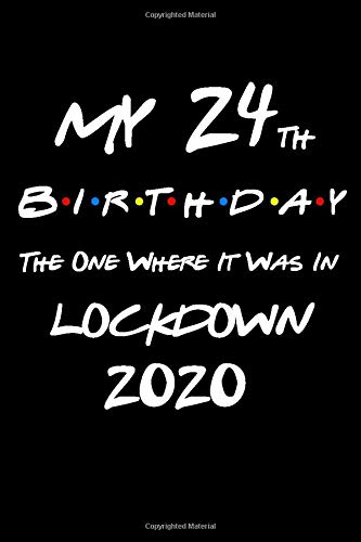 My 24th Birthday The One Where It Was In Lockdown 2020: Quarantine Gifts Lined Blank Notebook Journal Book For Her Him And Kids 24 Years Old Women Men ... Mother Dad Sister Brother Boys Girls May June