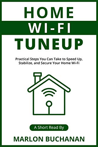 Home Wi-Fi Tuneup: Practical Steps You Can Take to Speed Up, Stabilize, and Secure Your Home Wi-Fi