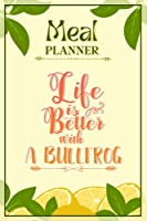 Weekly Meal Planner Notebook - Life Is Better With A Bullfrog: Track And Plan Your Meals Weekly (52 Week Food Planner / Diary / Log / Journal / Calendar): Meal Prep And Planning Grocery List