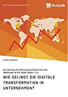 Wie gelingt die digitale Transformation in Unternehmen? Die zentralen Erfolgsfaktoren fuer den Uebergang in die Arbeitswelt 4.0