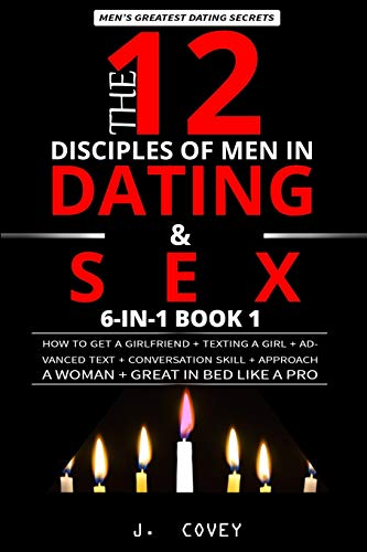 The 12 Disciples of MEN in Dating & SEX: How to Get a Girlfriend + Texting a Girl + Advanced Text + Conversation Skill + Approach a Woman + Great in Bed Like a Pro (Men's Dating Bible 6-In-1)