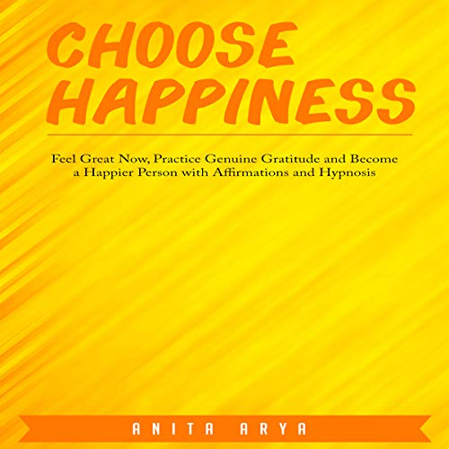 Choose Happiness: Feel Great Now, Practice Genuine Gratitude and Become a Happier Person with Affirmations and Hypnosis audiobook cover art