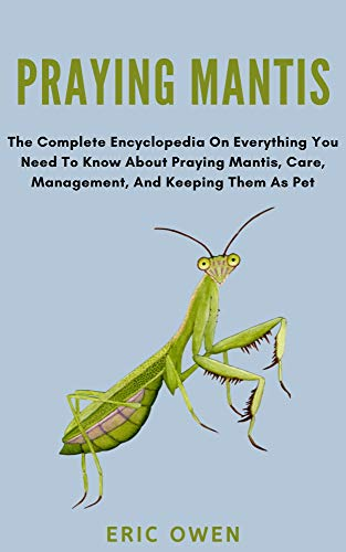 Praying Mantis: The complete encyclopedia on everything you need to know about praying mantis, care, management and keeping them as pet (English Edition)
