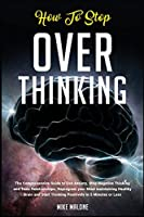 How To Stop Overthinking: The Comprehensive Guide to End Anxiety, Stop Negative Thinking and Toxic Relationships. Reprogram your Mind maintaining Healthy Brain and Start Thinking Positively in 5 Minutes or Less