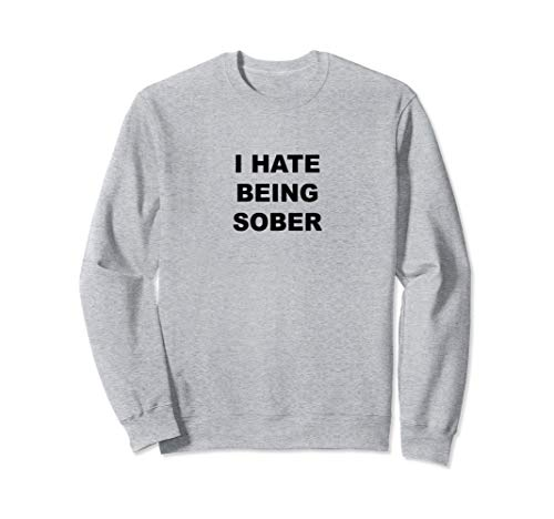 Top That Says - I HATE Being Sober | Funny Alcoholic Gift - Sweatshirt