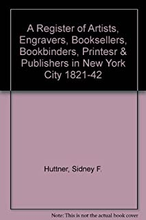 A Register of Artists, Engravers, Booksellers Bookbinders, Printers & Publishers in New York City, 1821-42