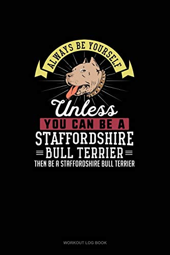 Always Be Yourself Unless You Can Be A Staffordshire Bull Terrier Then Be A Staffordshire Bull Terrier: Workout Log Book
