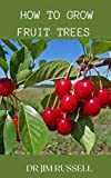 HOW TO GROW FRUIT TREES : An Ultimate Guide To Growing And Cultivation Of Fruits Trees In Your Home (English Edition)
