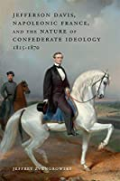 Jefferson Davis, Napoleonic France, and the Nature of Confederate Ideology, 1815-1870 (Conflicting Worlds: New Dimensions of the American Civil War)