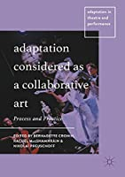 Adaptation Considered as a Collaborative Art: Process and Practice (Adaptation in Theatre and Performance)