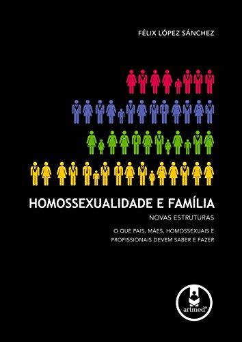 Homossexualidade e Família: Novas Estruturas: O que Pais, Mães, Homossexuais e Profissionais Devem Saber e Fazer