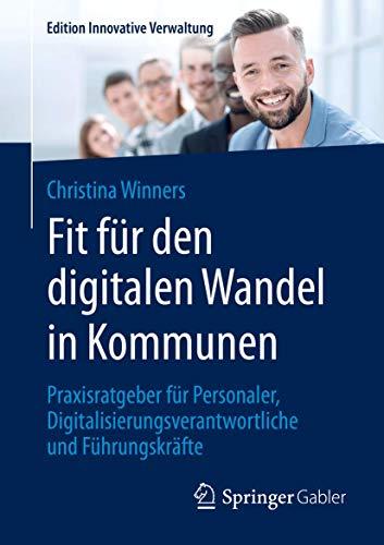 Fit für den digitalen Wandel in Kommunen: Praxisratgeber für Personaler, Digitalisierungsverantwortliche und Führungskräfte (Edition Innovative Verwaltung)
