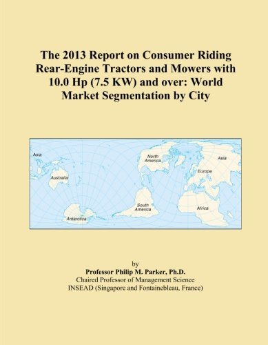 The 2013 Report on Consumer Riding Rear-Engine Tractors and Mowers with 10.0 Hp (7.5 KW) and over: World Market Segmentation by City
