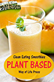 Clean Eating Smoothies: Plant Based (Healthy Smoothie Recipes)