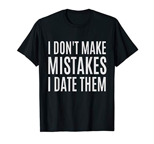 I Don't Make Mistakes I Date Them Funny T- Shirt