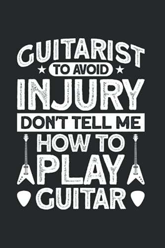 Guitarist To Avoid Injury Don't Tell Me How To Play Guitar: Gitarrist & Musikinstrument Notizbuch 6'x9' Gitarre Gitarrenspieler Geschenk