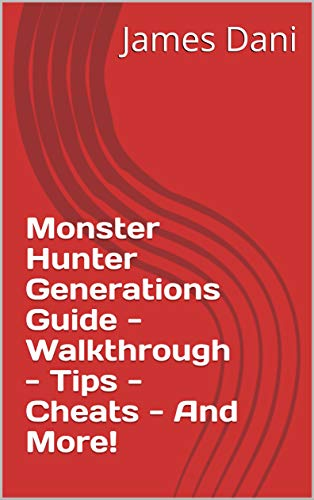 Monster Hunter Generations Guide - Walkthrough - Tips - Cheats - And More! (English Edition)