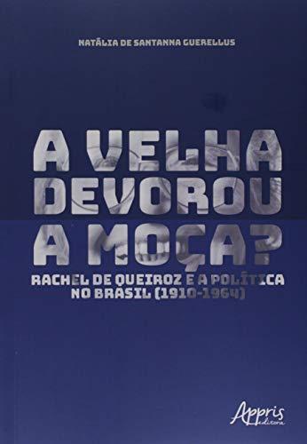 A Velha Devorou a Moça?: Rachel de Queiroz e a Política no Brasil (1910-1964)