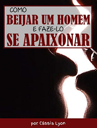 Como Beijar um Homem e Faze-lo se Apaixonar (Portuguese Edition)