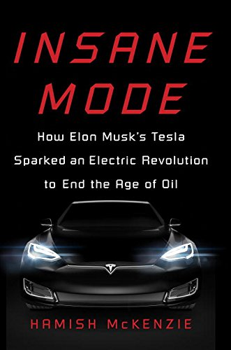 Insane Mode: How Elon Musk\'s Tesla Sparked an Electric Revolution to End the Age of Oil