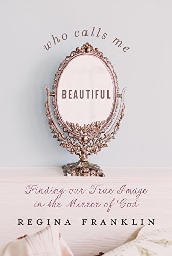 Who Calls Me Beautiful: Finding Our True Image in the Mirror of God by Regina Franklin (2016-06-01)