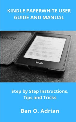 KINDLE PAPERWHITE USER GUIDE AND MANUAL: Step by Step Instructions, Tips and Tricks