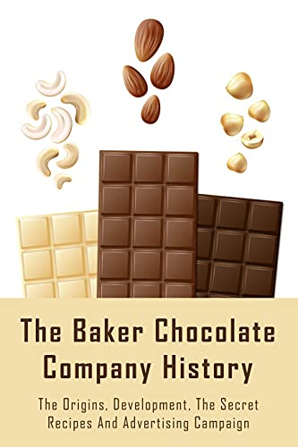 The Baker Chocolate Company History: The Origins, Development, The Secret Recipes And Advertising Campaign: A Brief History Of Baking (English Edition)