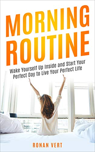 Morning Routine: Wake Yourself Up Inside and Start Your Perfect Day to Live Your Perfect Life