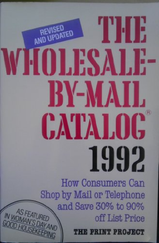 The Wholesale-By-Mail Catalog, 1992/How Consumers Can Shop by Mail or Telephone and Save 30% to 90% Off List Price
