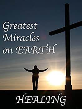 The Greatest Miracles on Earth  Healing