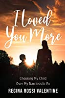 I Loved You More: Choosing My Child Over My Narcissistic Ex