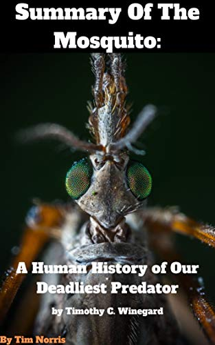 Summary Of The Mosquito A Human History of Our Deadliest Predator By Timothy C. Winegard