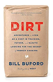 Dirt: Adventures in Lyon as a Chef in Training, Father, and Sleuth Looking for the Secret of French Cooking by [Bill Buford]