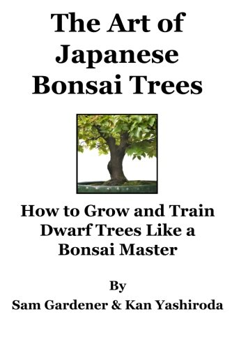 The Art of Japanese Bonsai Trees: How to Grow and Train Dwarf Trees like a Bonsai Master