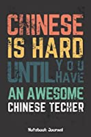 Chinese Is Hard Until You Have An Awesome Chinese Teacher, Notebook Journal: Chinese Teachers notebook journal gift, blank lined journal, keepsake journal, write memories now, read them later and treasure forever .. a thoughtful gift for Chinese Teacher