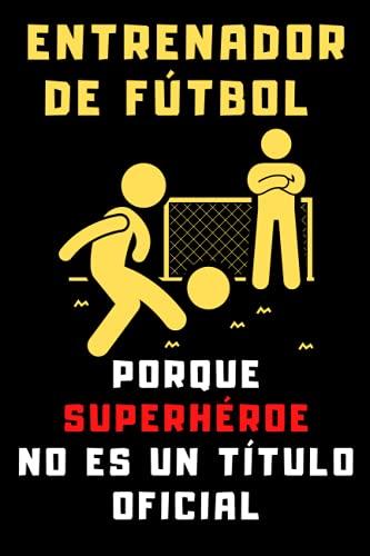Entrenador De Fútbol Porque Superhéroe No Es Un Título Oficial: Cuaderno De Notas Ideal Para Entrenadores De Fútbol - 120 Páginas