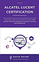 Alcatel-Lucent Certification: The ultimate guide to learning Alcatel-Lucent and obtaining certifications quickly and easily. Real practice test with detailed screenshots, answers and explanations