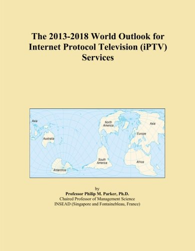 The 2013-2018 World Outlook for Internet Protocol Television (iPTV) Services