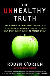The Unhealthy Truth: One Mother's Shocking Investigation into the Dangers of America's Food Supply-- and What Every Family Can Do to Protect Itself by Robyn O'Brien